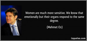 Women are much more sensitive. We know that emotionally but their ...