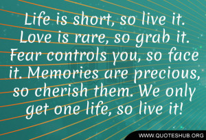 Life is short, so live it. Love is rare, so grab it. Fear controls you ...