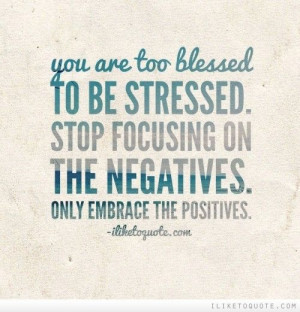 You are too blessed to be stressed. Stop focusing on the negatives ...