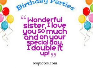 Wonderful sister, I love you so much and on your special day, I double ...