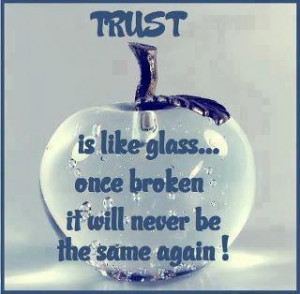 TRUST is like a glass... once broken it will never be the same again!!