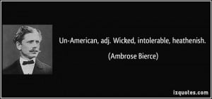 Un-American, adj. Wicked, intolerable, heathenish. - Ambrose Bierce