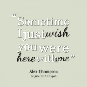 Quotes Picture: sometime i just wish you were here with me