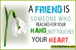 friend is someone who reaches for your hand, but touches your heart.