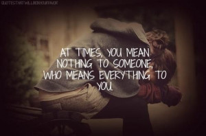 At times, you mean nothing to someone who means everything to you.
