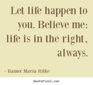 ... photo quotes about life - Let life happen to you. believe me: life
