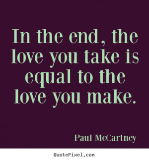 ... the end, the love you take is equal to the love you.. - Love sayings