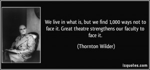 ... . Great theatre strengthens our faculty to face it. - Thornton Wilder