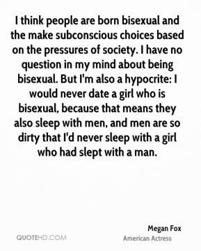 Megan Fox - I think people are born bisexual and the make subconscious ...