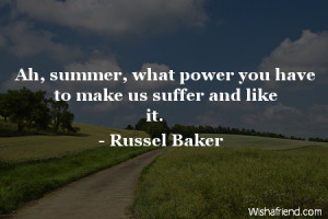 summer-Ah, summer, what power you have to make us suffer and like it.