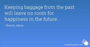 Keeping baggage from the past will leave no room for happiness in the ...
