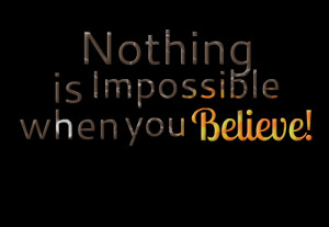 Quotes Picture: nothing is impossible when you believe!