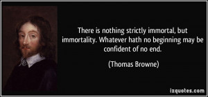 There is nothing strictly immortal, but immortality. Whatever hath no ...
