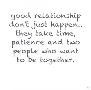 Good Relationship Don't Just Happen. They Take Time, Patience And ...