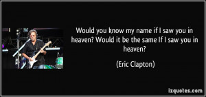 ... you in heaven? Would it be the same If I saw you in heaven? - Eric