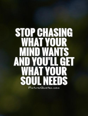 stop chasing what your mind wants and you'll get what your soul needs