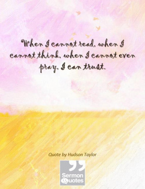 ... cannot think, when I cannot even pray, I can trust. — Hudson Taylor