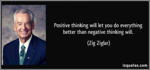 ... let you do everything better than negative thinking will. - Zig Ziglar