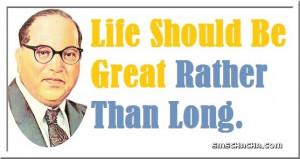 ambedkar quotes life should be great rather than long b r ambedkar