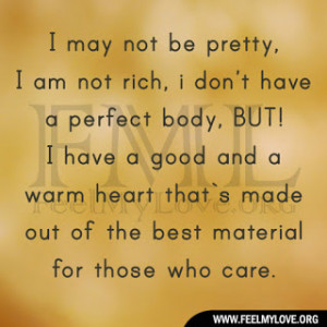 may not be pretty, I`am not rich, i don`t have a perfect body, BUT ...