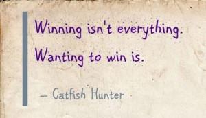 Winning isn't everything. Wanting to win is. - Catfish Hunter