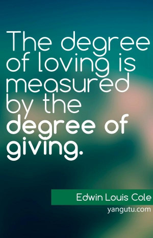 ... of loving is measured by the degree of giving, ~ Edwin Louis Cole
