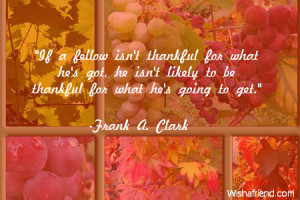 If a fellow isn't thankful for what he's got, he isn't likely to be ...