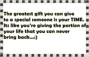 The greatest gift you can give to a special someone is your TIME. Its ...