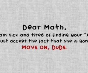 Dear Math, I am sick and tired of finding your