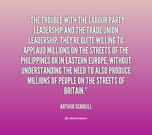 quote Arthur Scargill the trouble with the labour party leadership