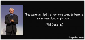 They were terrified that we were going to become an anti-war kind ...