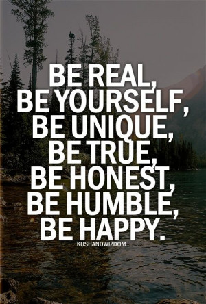 Be real, be yourself, be unique, be true, be honest, be humble, be ...