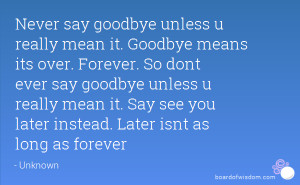 mean it. Goodbye means its over. Forever. So dont ever say goodbye ...