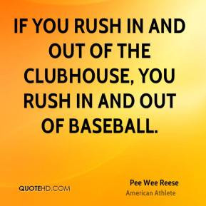 ... out of the clubhouse, you rush in and out of baseball. - Pee Wee Reese