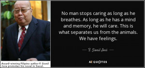... separates us from the animals. We have feelings. - F. Sionil José