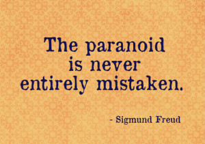 The paranoid is never entirely mistaken.