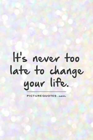 It's never too late to change your life Picture Quote #1