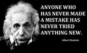 Anyone who has never made a mistakes has never tried anything new.
