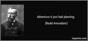 Adventure is just bad planning. - Roald Amundsen