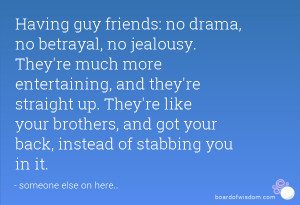 ... like your brothers, and got your back, instead of stabbing you in it