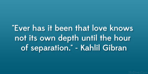 """... not its own depth until the hour of separation."""" – Kahlil Gibran"""