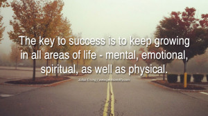 The key to success is to keep growing in all areas of life – mental ...
