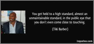 You get held to a high standard, almost an unmaintainable standard, in ...