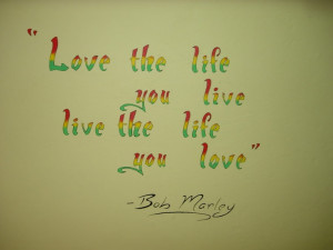Love the life you life... live the life you love. Bob Marley Quote