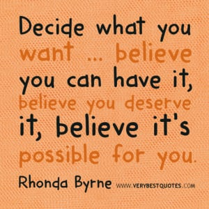 you want ... believe you can have it, believe you deserve it, believe ...