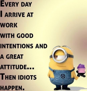 Minion Idiot Meme: Every day I arrive at work with good intentions and ...