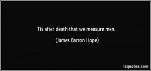 Tis after death that we measure men. - James Barron Hope