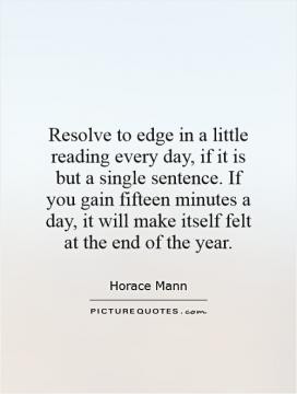 Resolve to edge in a little reading every day, if it is but a single ...