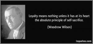 ... its heart the absolute principle of self-sacrifice. - Woodrow Wilson