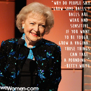 Betty White Grow Some Balls Quote